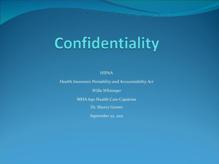 HIPAA Health Insurance Portability and Accountability Act Willa Whitmyer MHA 690 Health Care Capstone Dr. Sherry Grover Se...