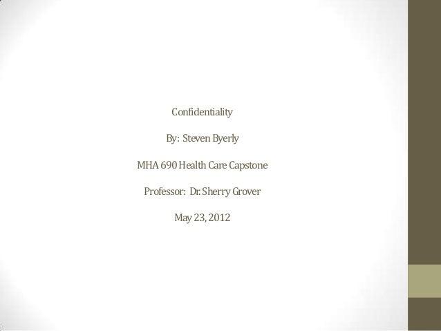 ConfidentialityBy: StevenByerlyMHA690HealthCareCapstoneProfessor: Dr.SherryGroverMay23,2012