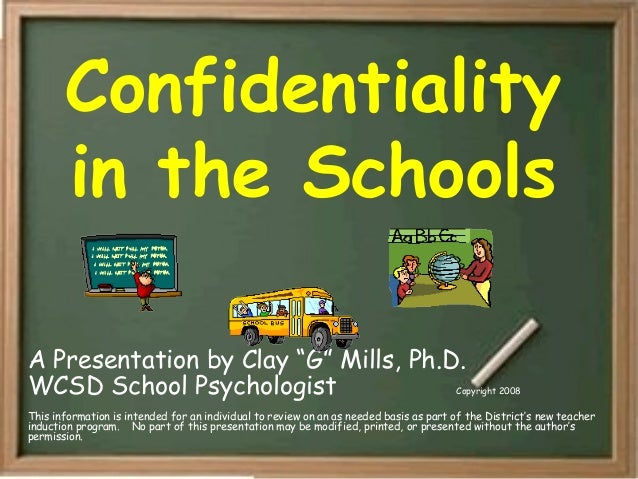 "Confidentiality in the Schools A Presentation by Clay ""G"" Mills, Ph.D. WCSD School Psychologist Copyright 2008 This inform..."