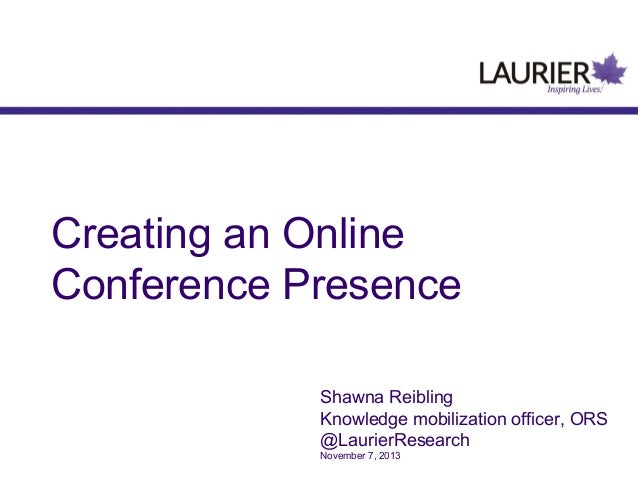 Creating an Online Conference Presence Shawna Reibling Knowledge mobilization officer, ORS @LaurierResearch November 7, 20...