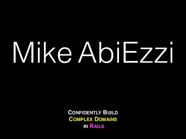 CONFIDENTLY BUILD COMPLEX DOMAINS! IN RAILS Mike AbiEzzi