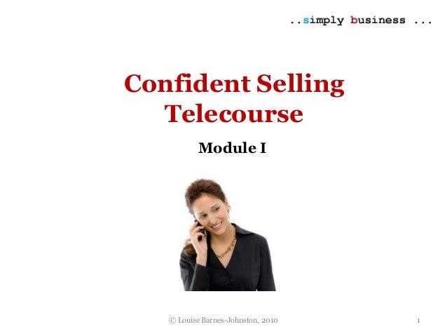© Louise Barnes-Johnston, 2010 Confident Selling Telecourse Module I 1