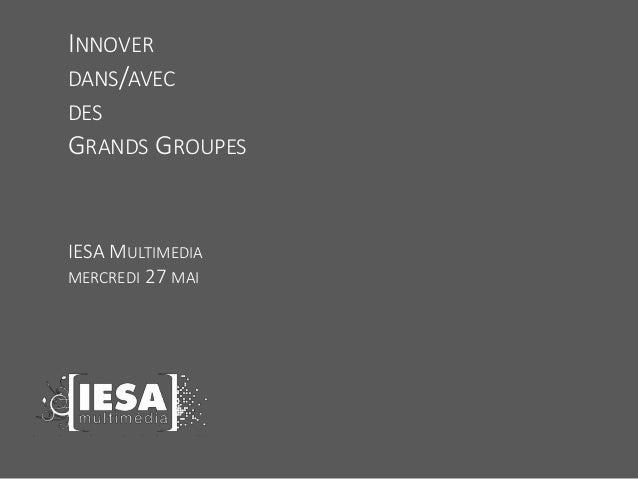 INNOVER DANS/AVEC DES GRANDS GROUPES IESA MULTIMEDIA MERCREDI 27 MAI
