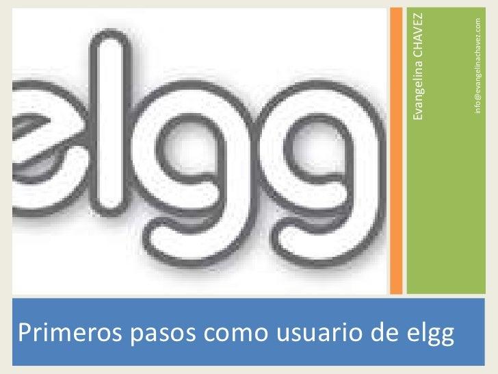 Primeros pasos como usuario de elgg<br />Evangelina CHAVEZ<br />info@evangelinachavez.com<br />