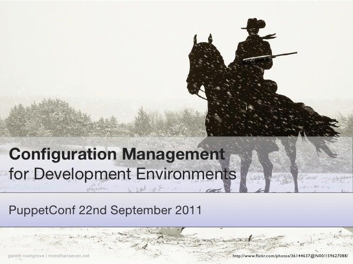 Configuration Managementfor Development EnvironmentsPuppetConf 22nd September 2011gareth rushgrove | morethanseven.net   ht...
