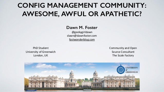 CONFIG MANAGEMENT COMMUNITY: AWESOME, AWFUL OR APATHETIC? Dawn M. Foster @geekygirldawn	    dawn@dawnfoster.com	    fastwo...