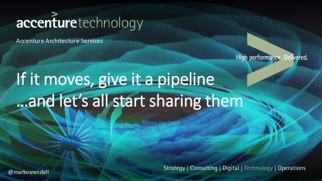 Accenture Architecture Services If it moves, give it a pipeline …and let's all start sharing them @markosrendell