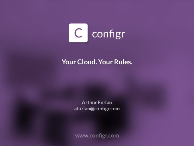 Your Cloud. Your Rules. www.configr.com Arthur Furlan afurlan@configr.com