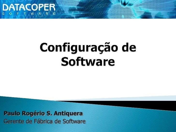 Configuração de Software<br />Paulo Rogério S. Antiquera<br />Gerente de Fábrica de Software<br />