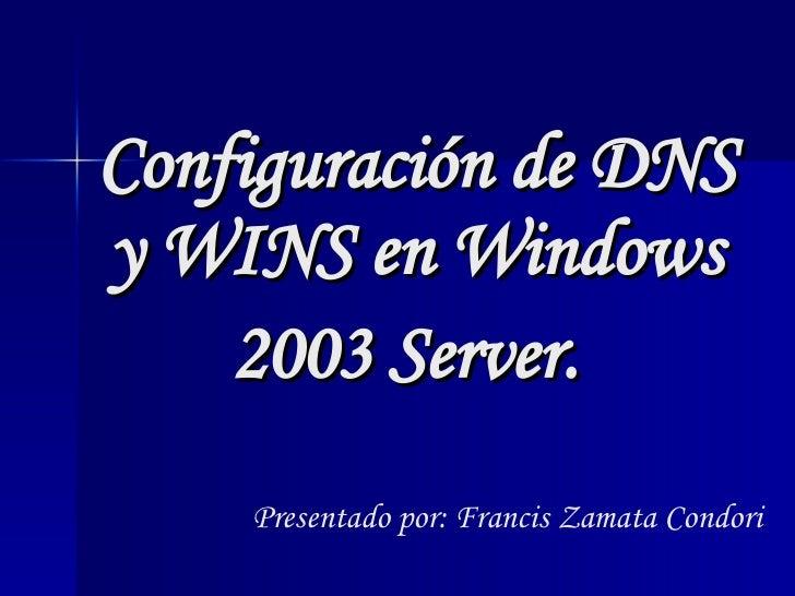 Configuración de DNS y WINS en Windows 2003 Server.   Presentado por: Francis Zamata Condori