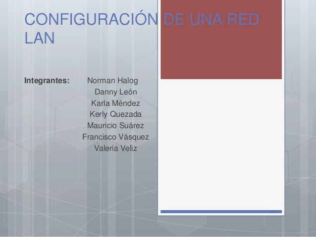 CONFIGURACIÓN DE UNA RED LAN Integrantes: Norman Halog Danny León Karla Méndez Kerly Quezada Mauricio Suárez Francisco Vás...