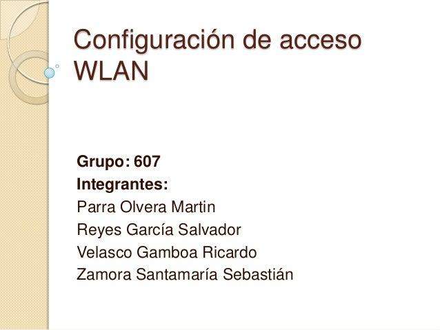 Configuración de acceso WLAN  Grupo: 607 Integrantes: Parra Olvera Martin Reyes García Salvador Velasco Gamboa Ricardo Zam...