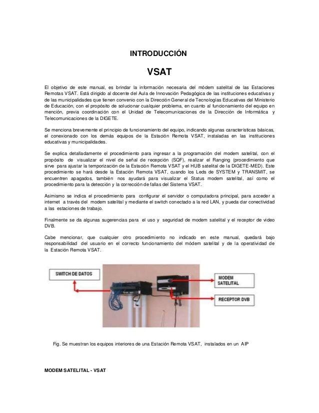 INTRODUCCIÓN  VSAT El objetivo de este manual, es brindar la información necesaria del módem satelital de las Estaciones R...