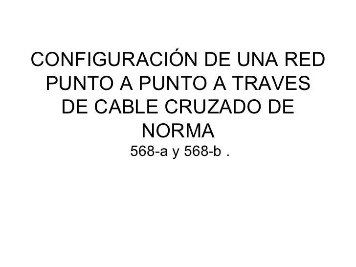CONFIGURACIÓN DE UNA RED PUNTO A PUNTO A TRAVES DE CABLE CRUZADO DE NORMA  568-a y 568-b .