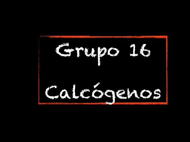 Grupo 16Calcógenos