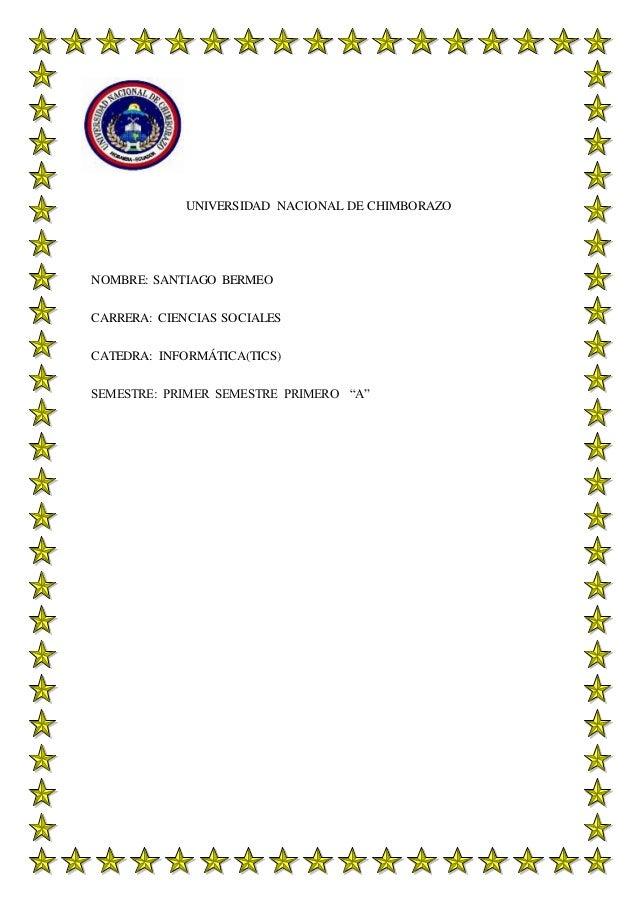 UNIVERSIDAD NACIONAL DE CHIMBORAZO NOMBRE: SANTIAGO BERMEO CARRERA: CIENCIAS SOCIALES CATEDRA: INFORMÁTICA(TICS) SEMESTRE:...