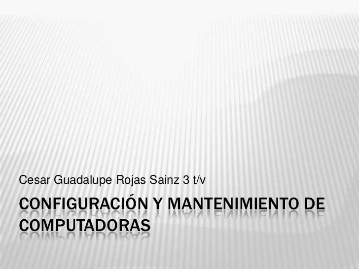 Configuración y mantenimiento de computadoras<br />Cesar Guadalupe Rojas Sainz 3 t/v<br />