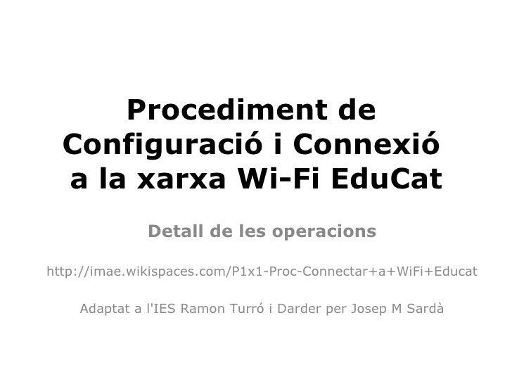 Procediment de   Configuració i Connexió   a la xarxa Wi-Fi EduCat               Detall de les operacions  http://imae.wik...