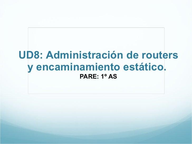 UD8: Administración de routers y encaminamiento estático.  PARE: 1º AS