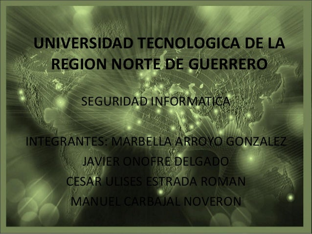 UNIVERSIDAD TECNOLOGICA DE LA REGION NORTE DE GUERRERO SEGURIDAD INFORMATICA INTEGRANTES: MARBELLA ARROYO GONZALEZ JAVIER ...