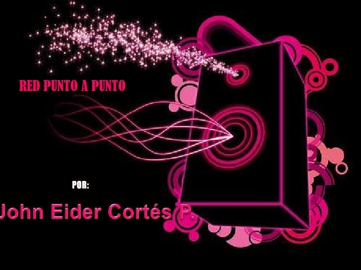 RED PUNTO A PUNTO<br />POR:<br />John Eider Cortés P.<br />