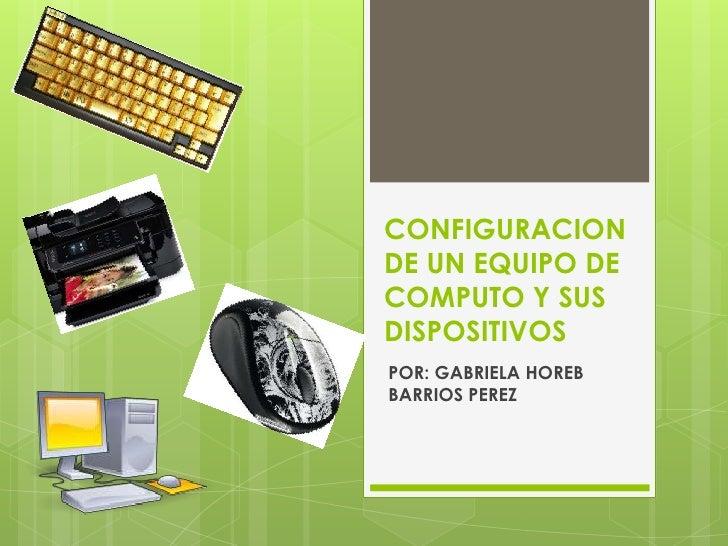 CONFIGURACIONDE UN EQUIPO DECOMPUTO Y SUSDISPOSITIVOSPOR: GABRIELA HOREBBARRIOS PEREZ