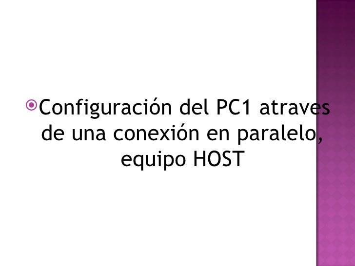 <ul><li>Configuración del PC1  atraves de una conexión en paralelo, equipo HOST </li></ul>