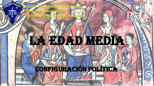 La Edad Media Configuración política Escuela Santa María, Puerto Montt. Historia y Ciencias Sociales. Profesor: Francisco ...