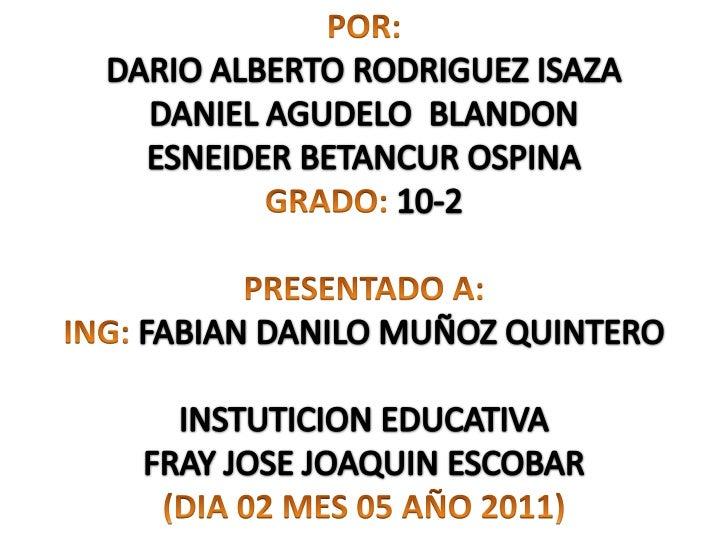 POR:<br />DARIO ALBERTO RODRIGUEZ ISAZA<br />DANIEL AGUDELO  BLANDON<br />ESNEIDER BETANCUR OSPINA<br />GRADO:10-2<br /><...