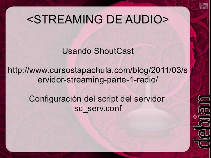<STREAMING DE AUDIO> Usando ShoutCast http://www.cursostapachula.com/blog/2011/03/servidor-streaming-parte-1-radio/ Config...