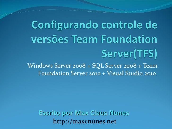 Windows Server 2008 + SQL Server 2008 + Team Foundation Server 2010 + Visual Studio 2010  Escrito por Max Claus Nunes  htt...