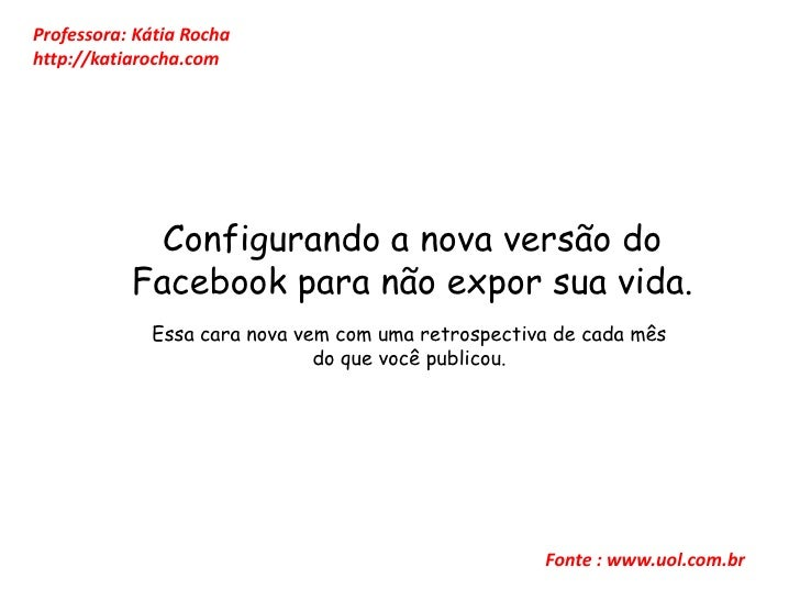 Professora: Kátia Rocha<br />http://katiarocha.com<br />Configurando a nova versão do Facebook para não expor sua vida. <b...