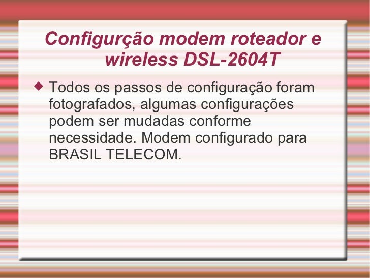 Configurção modem roteador e  wireless DSL-2604T <ul><li>Todos os passos de configuração foram fotografados, algumas confi...