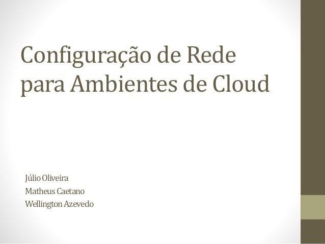 Configuração de Rede para Ambientes de Cloud JúlioOliveira MatheusCaetano WellingtonAzevedo
