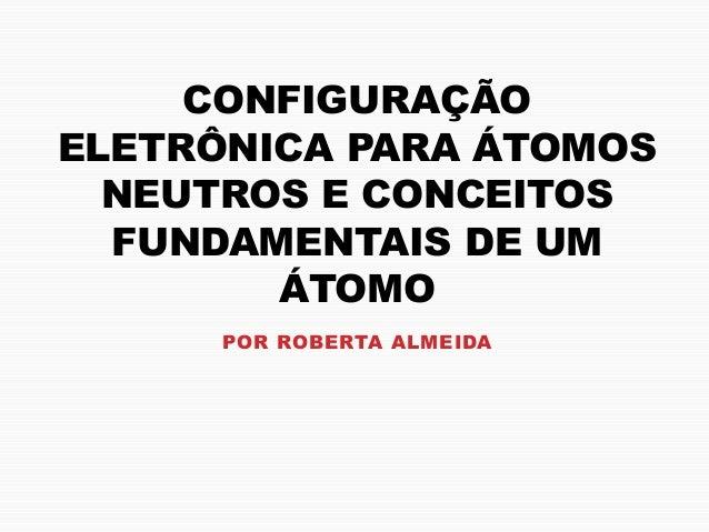 CONFIGURAÇÃO ELETRÔNICA PARA ÁTOMOS NEUTROS E CONCEITOS FUNDAMENTAIS DE UM ÁTOMO POR ROBERTA ALMEIDA