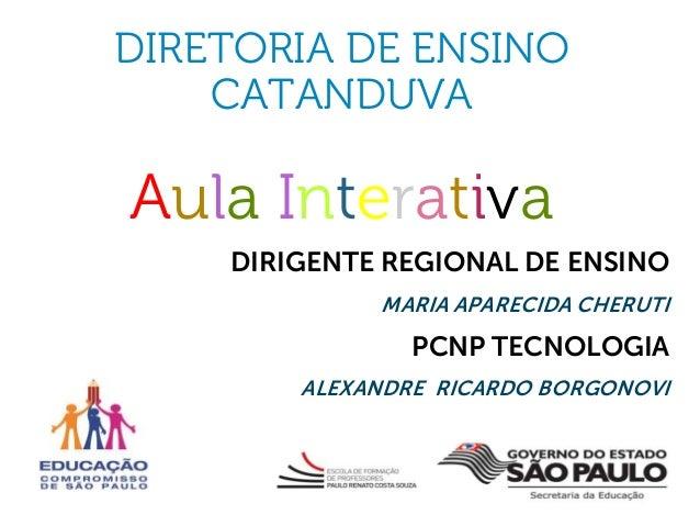DIRETORIA DE ENSINO CATANDUVA  Aula Interativa DIRIGENTE REGIONAL DE ENSINO MARIA APARECIDA CHERUTI  PCNP TECNOLOGIA ALEXA...