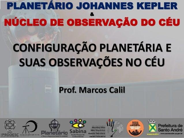PLANETÁRIO JOHANNES KEPLER & NÚCLEO DE OBSERVAÇÃO DO CÉU CONFIGURAÇÃO PLANETÁRIA E SUAS OBSERVAÇÕES NO CÉU Prof. Marcos Ca...