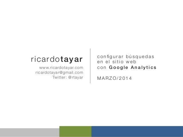 ricardotayar!  configurar búsquedas en el sitio web con Google Analytics!  www.ricardotayar.com ricardotayar@gmail.com Twit...