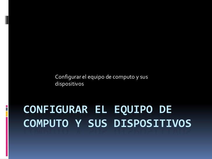 Configurar el equipo de computo y sus dispositivos <br />Configurar el equipo de computo y sus dispositivos <br />