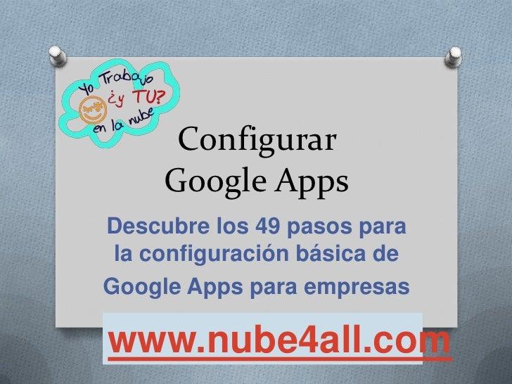 Configurar     Google AppsDescubre los 49 pasos para la configuración básica deGoogle Apps para empresaswww.nube4all.com