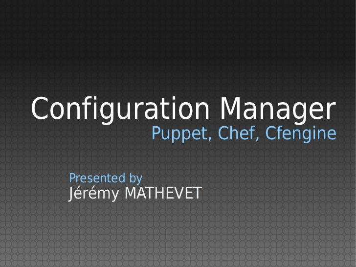 Configuration Manager                 Puppet, Chef, Cfengine  Presented by  Jérémy MATHEVET