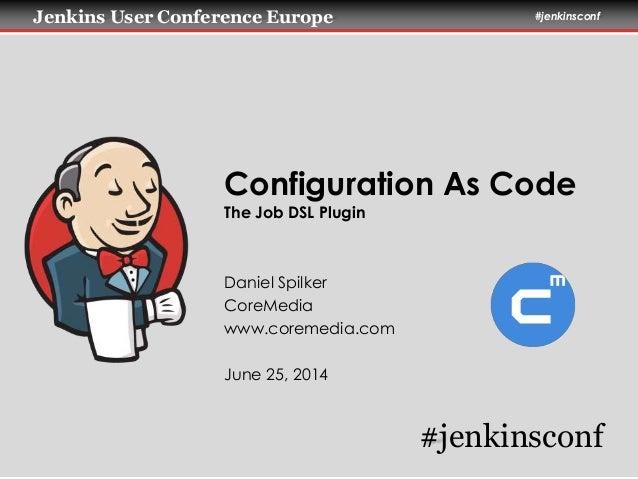 Jenkins User Conference Europe #jenkinsconf Configuration As Code The Job DSL Plugin Daniel Spilker CoreMedia www.coremedi...