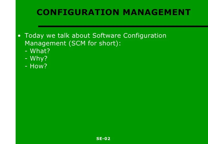 CONFIGURATION MANAGEMENT <ul><li>Today we talk about Software Configuration Management (SCM for short): - What? - Why? - H...