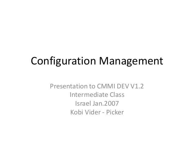 Configuration Management   Presentation to CMMI DEV V1.2         Intermediate Class           Israel Jan.2007         Kobi...