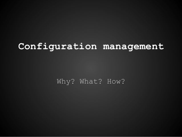 Configuration managementWhy? What? How?