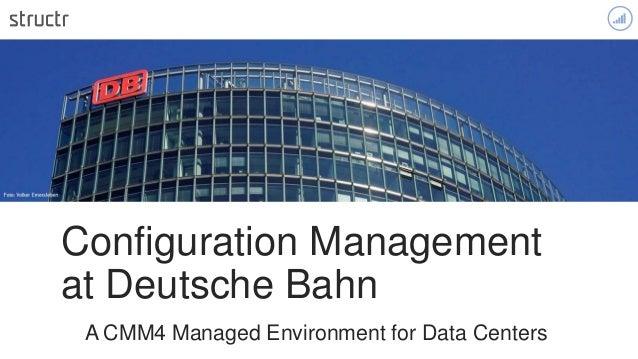 ` Configuration Management at Deutsche Bahn A CMM4 Managed Environment for Data Centers