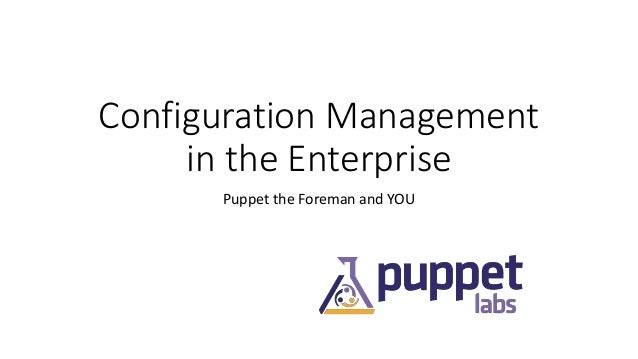 Configuration Management in the Enterprise Puppet the Foreman and YOU
