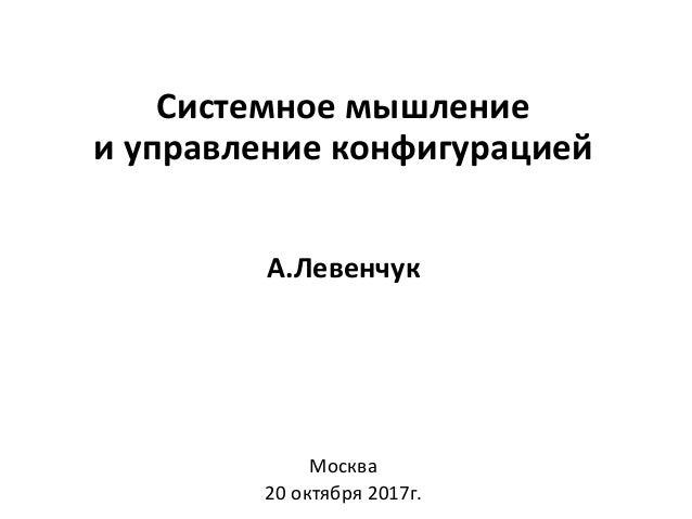 Системное мышление и управление конфигурацией А.Левенчук Москва 20 октября 2017г.
