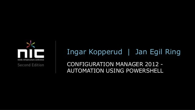 Ingar Kopperud   Jan Egil RingCONFIGURATION MANAGER 2012 -AUTOMATION USING POWERSHELL