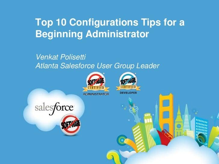 Top 10 Configurations Tips for a Beginning Administrator<br />VenkatPolisetti<br />Atlanta Salesforce User Group Leader<br />